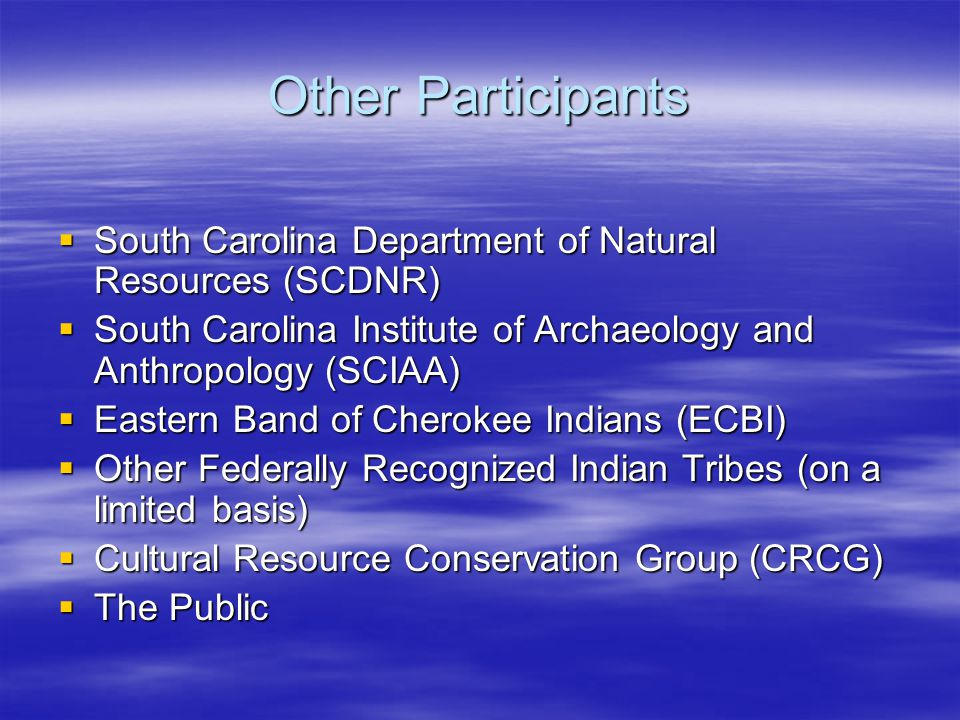 Other Participants  South Carolina Department of Natural Resources (SCDNR)  South Carolina Institute of Archaeology and Anthropology (SCIAA)  Eastern Band of Cherokee Indians (ECBI)  Other Federally Recognized Indian Tribes (on a limited basis)  Cultural Resource Conservation Group (CRCG)  The Public