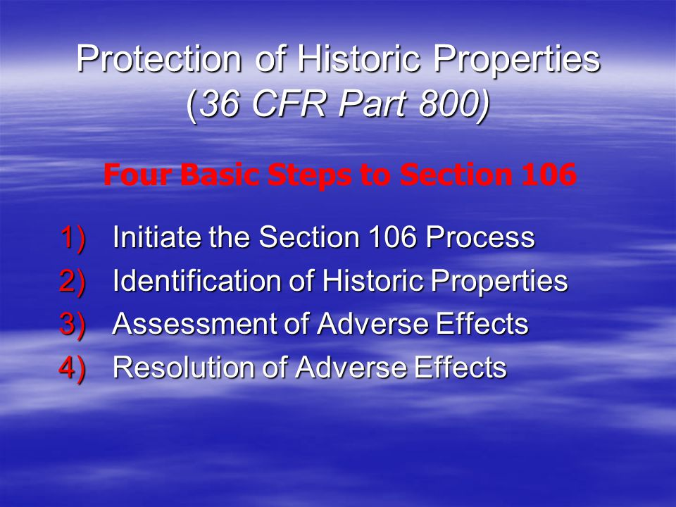 Protection of Historic Properties (36 CFR Part 800) 1) Initiate the Section 106 Process 2) Identification of Historic Properties 3) Assessment of Adverse Effects 4) Resolution of Adverse Effects Four Basic Steps to Section 106