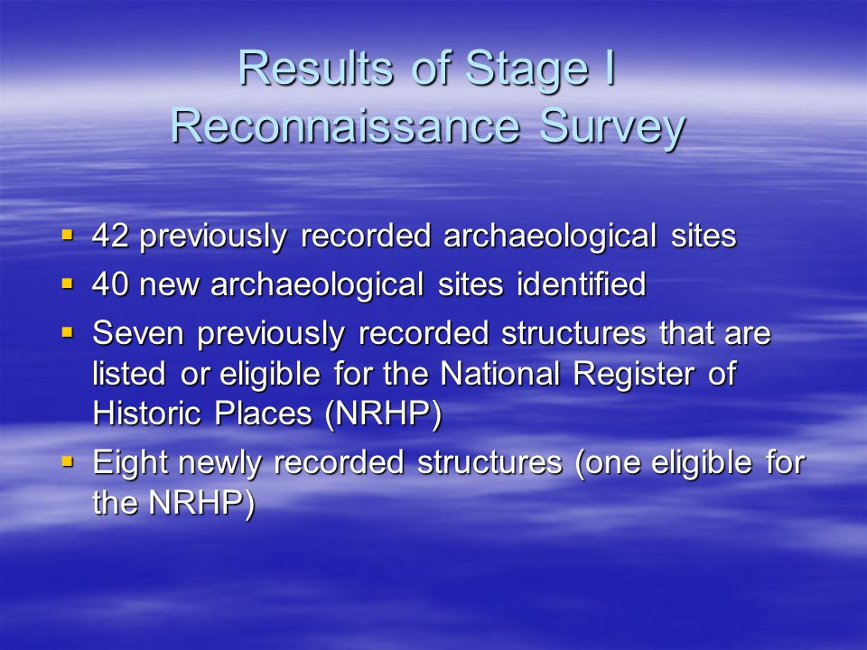 Results of Stage I Reconnaissance Survey  42 previously recorded archaeological sites  40 new archaeological sites identified  Seven previously recorded structures that are listed or eligible for the National Register of Historic Places (NRHP)  Eight newly recorded structures (one eligible for the NRHP)