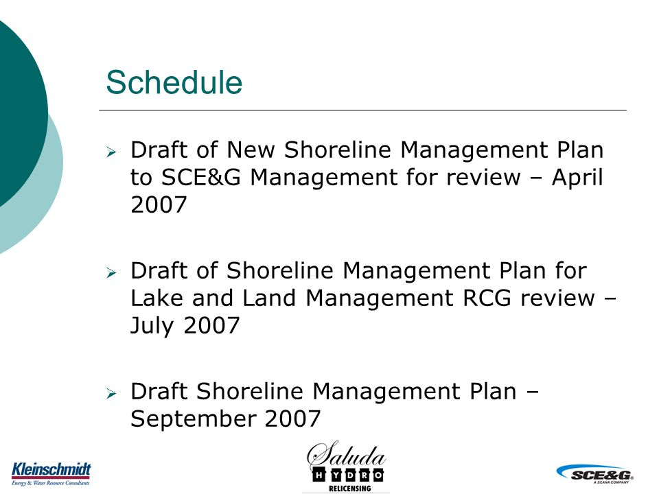Schedule  Draft of New Shoreline Management Plan to SCE&G Management for review – April 2007  Draft of Shoreline Management Plan for Lake and Land Management RCG review – July 2007  Draft Shoreline Management Plan – September 2007