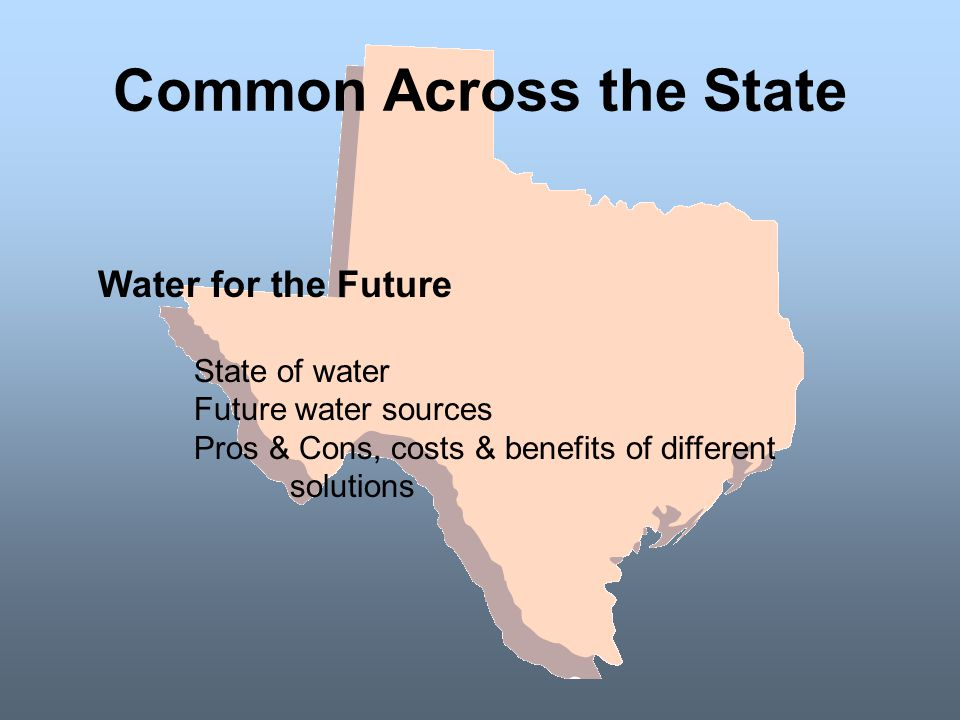 Common Across the State Water for the Future State of water Future water sources Pros & Cons, costs & benefits of different solutions