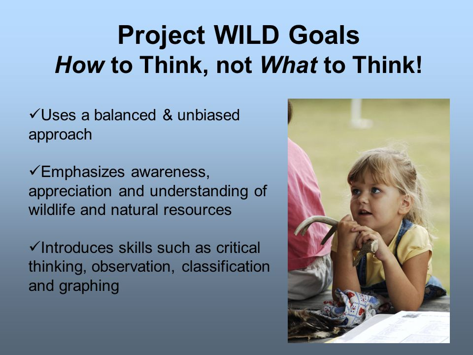 Uses a balanced & unbiased approach Emphasizes awareness, appreciation and understanding of wildlife and natural resources Introduces skills such as critical thinking, observation, classification and graphing Project WILD Goals How to Think, not What to Think!