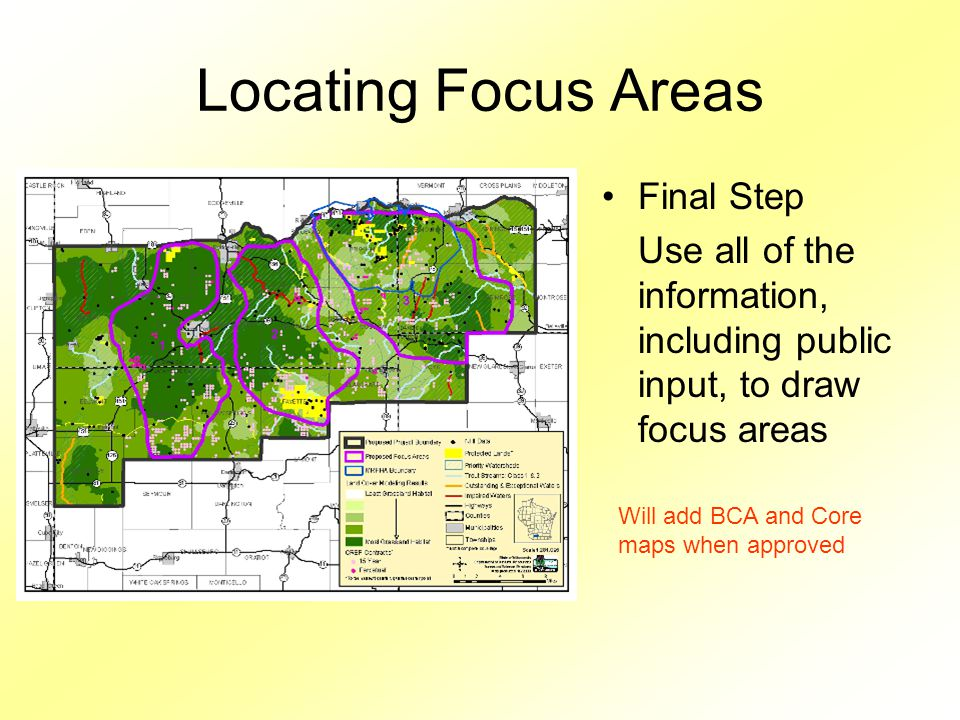 Locating Focus Areas Final Step Use all of the information, including public input, to draw focus areas Will add BCA and Core maps when approved