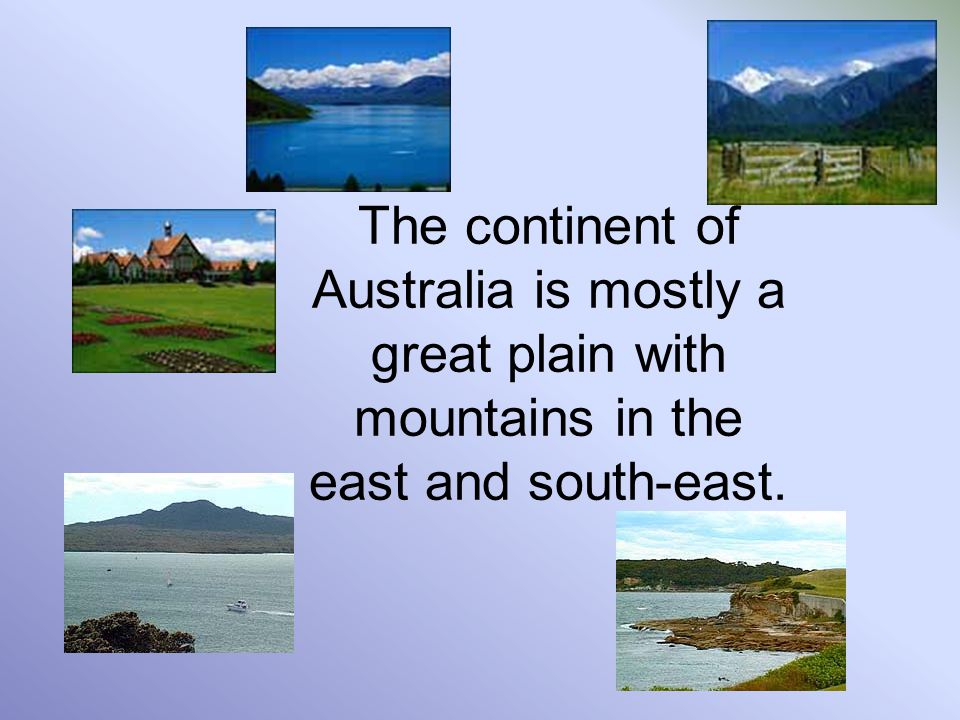 The continent of Australia is mostly a great plain with mountains in the east and south-east.