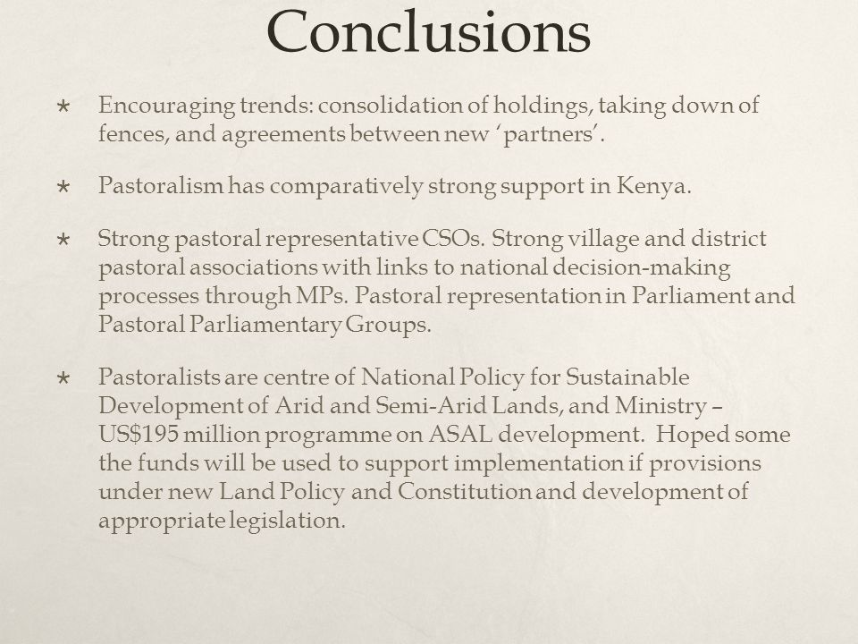 Conclusions  Encouraging trends: consolidation of holdings, taking down of fences, and agreements between new 'partners'.  Pastoralism has comparati