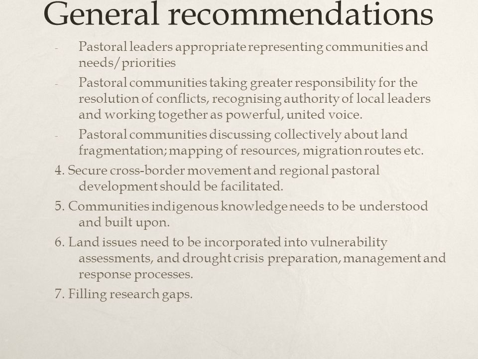 General recommendations - Pastoral leaders appropriate representing communities and needs/priorities - Pastoral communities taking greater responsibility for the resolution of conflicts, recognising authority of local leaders and working together as powerful, united voice.