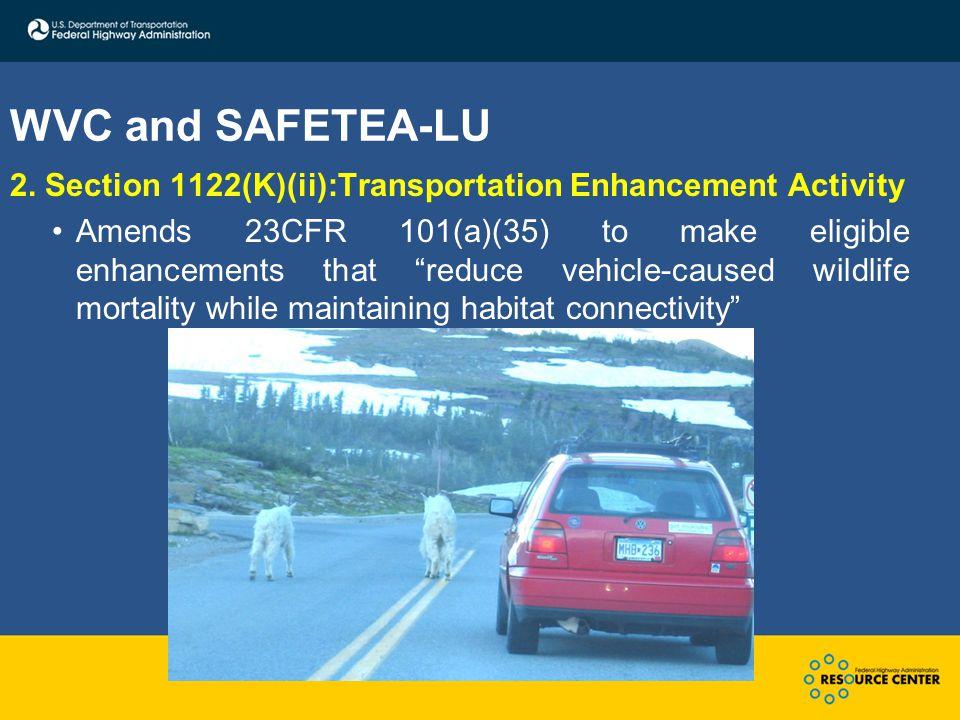 "WVC and SAFETEA-LU 2. Section 1122(K)(ii):Transportation Enhancement Activity Amends 23CFR 101(a)(35) to make eligible enhancements that ""reduce vehic"