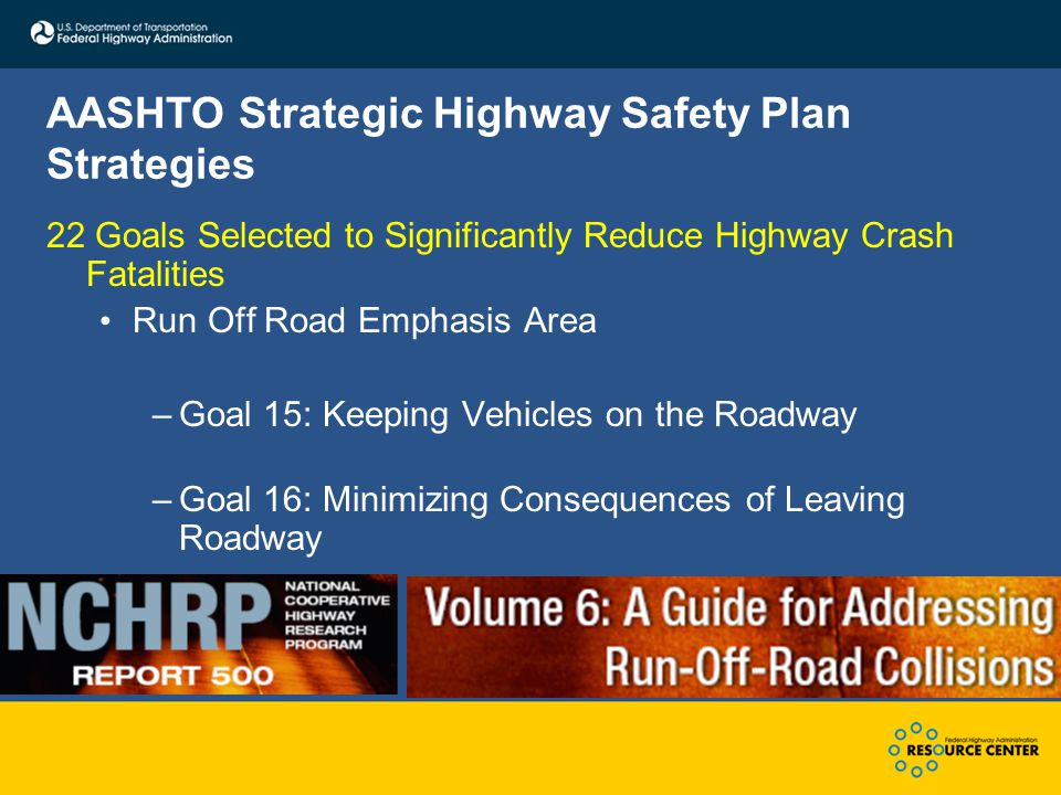 AASHTO Strategic Highway Safety Plan Strategies 22 Goals Selected to Significantly Reduce Highway Crash Fatalities Run Off Road Emphasis Area –Goal 15: Keeping Vehicles on the Roadway –Goal 16: Minimizing Consequences of Leaving Roadway