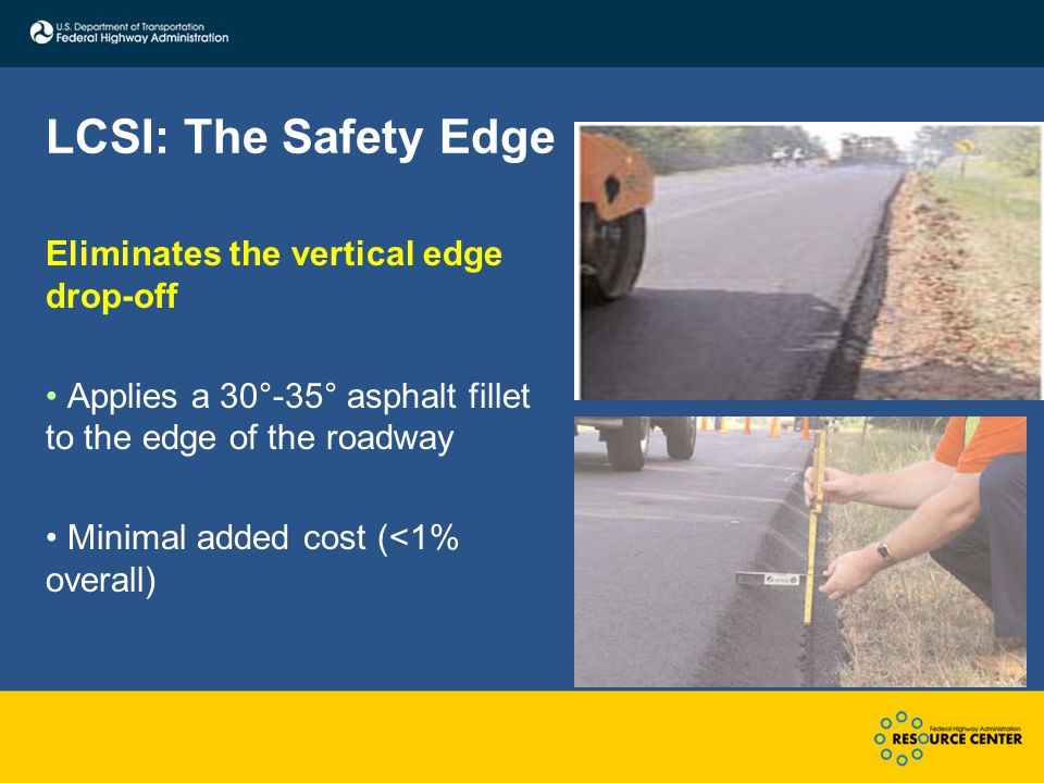 LCSI: The Safety Edge Eliminates the vertical edge drop-off Applies a 30°-35° asphalt fillet to the edge of the roadway Minimal added cost (<1% overall)