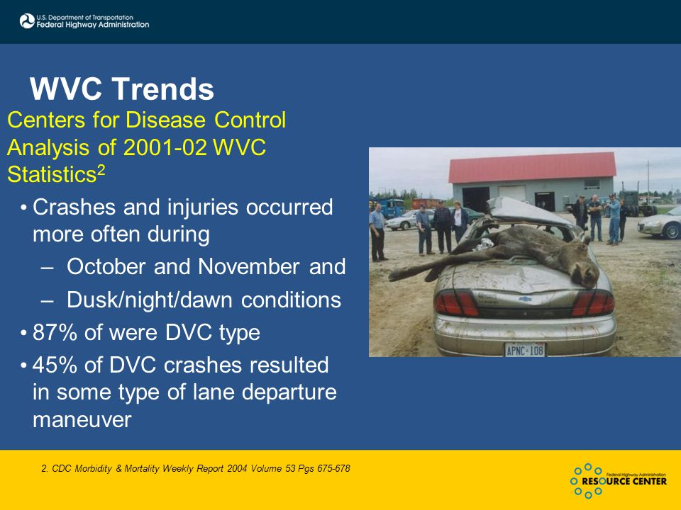 WVC Trends Centers for Disease Control Analysis of 2001-02 WVC Statistics 2 Crashes and injuries occurred more often during –October and November and –Dusk/night/dawn conditions 87% of were DVC type 45% of DVC crashes resulted in some type of lane departure maneuver 2.
