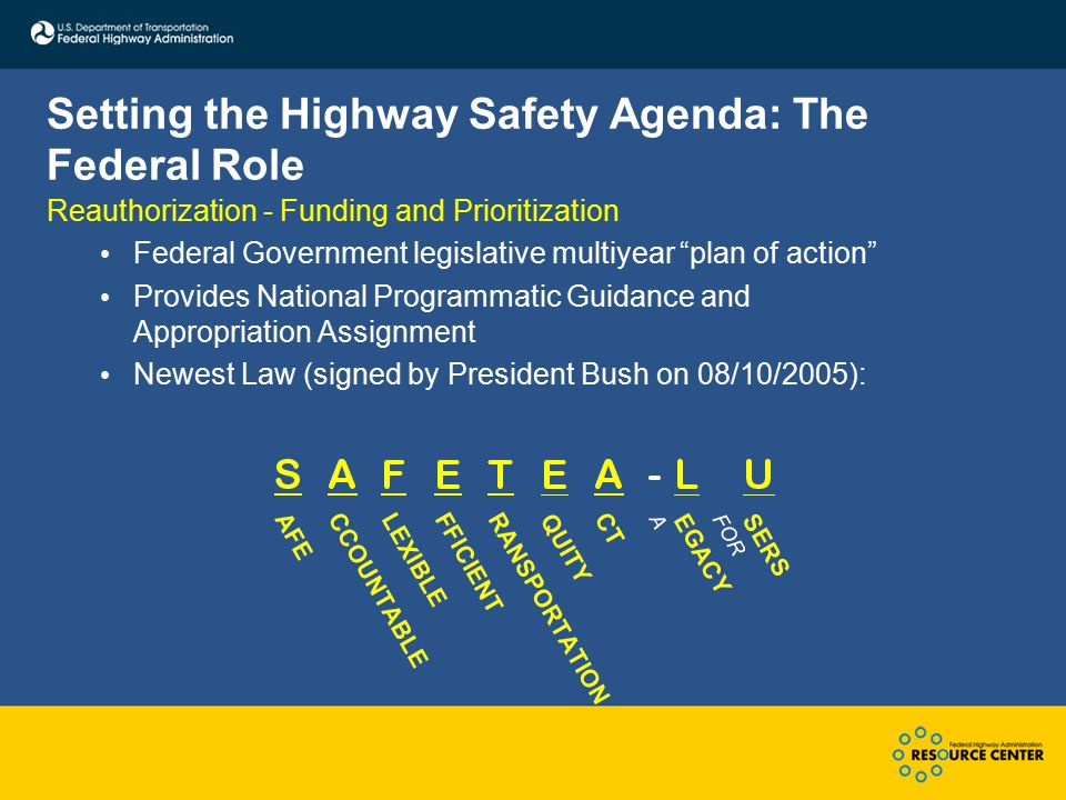 Setting the Highway Safety Agenda: The Federal Role Reauthorization - Funding and Prioritization Federal Government legislative multiyear plan of action Provides National Programmatic Guidance and Appropriation Assignment Newest Law (signed by President Bush on 08/10/2005):
