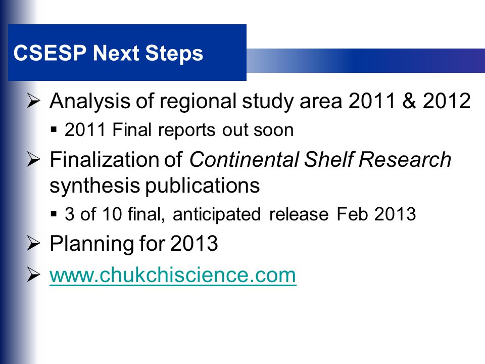 CSESP Next Steps  Analysis of regional study area 2011 & 2012  2011 Final reports out soon  Finalization of Continental Shelf Research synthesis publications  3 of 10 final, anticipated release Feb 2013  Planning for 2013  www.chukchiscience.com www.chukchiscience.com