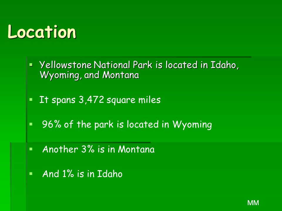 Location  Yellowstone National Park is located in Idaho, Wyoming, and Montana   It spans 3,472 square miles   96% of the park is located in Wyoming   Another 3% is in Montana   And 1% is in Idaho MM