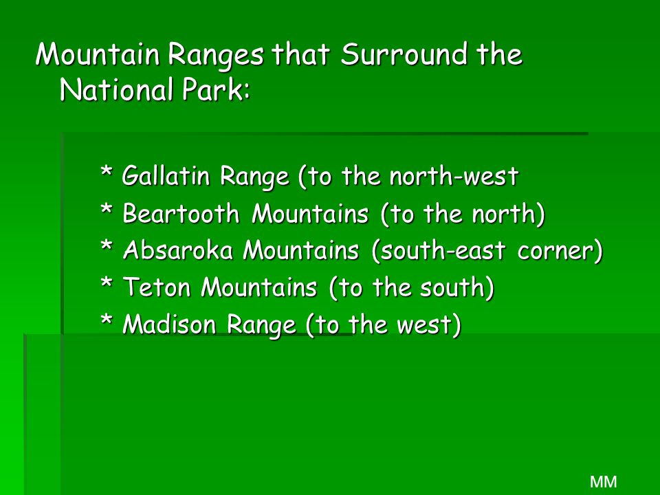 Mountain Ranges that Surround the National Park: * Gallatin Range (to the north-west * Beartooth Mountains (to the north) * Absaroka Mountains (south-east corner) * Teton Mountains (to the south) * Madison Range (to the west) MM