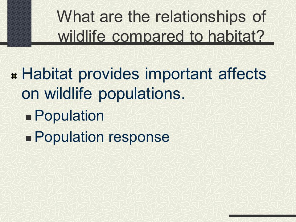 What are the relationships of wildlife compared to habitat? Habitat provides important affects on wildlife populations. Population Population response