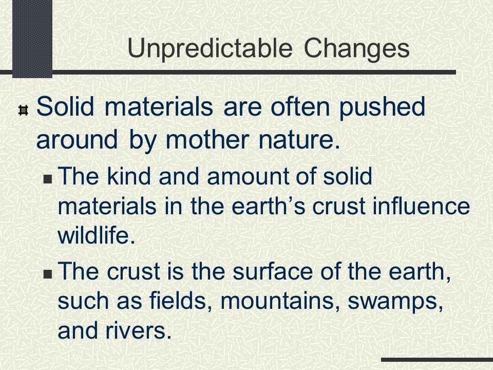 Unpredictable Changes Solid materials are often pushed around by mother nature. The kind and amount of solid materials in the earth's crust influence