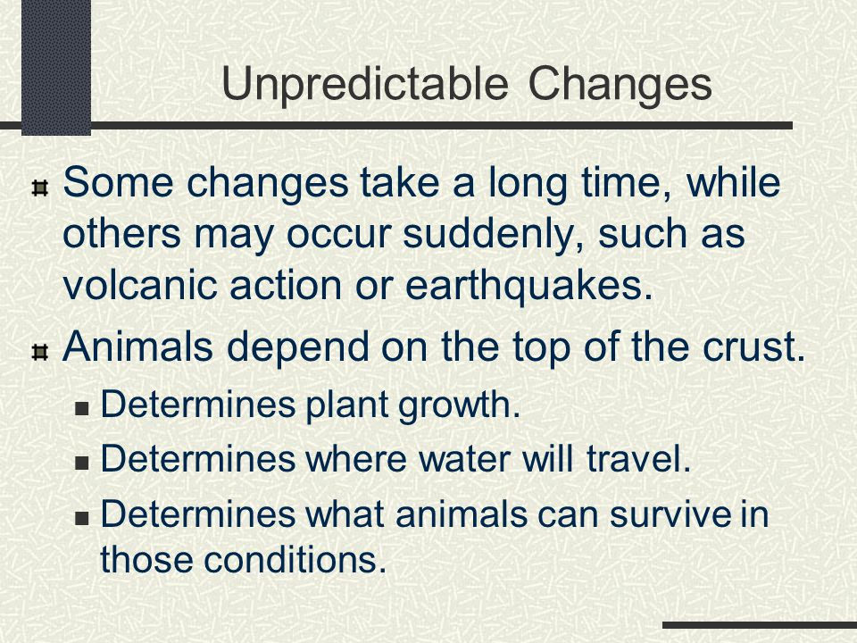 Unpredictable Changes Some changes take a long time, while others may occur suddenly, such as volcanic action or earthquakes. Animals depend on the to