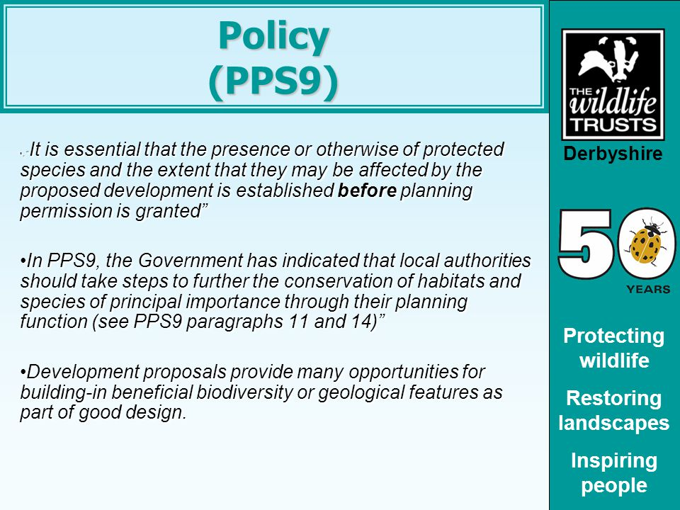 Derbyshire Protecting wildlife Restoring landscapes Inspiring people Policy (PPS9), It is essential that the presence or otherwise of protected species and the extent that they may be affected by the proposed development is established before planning permission is granted , It is essential that the presence or otherwise of protected species and the extent that they may be affected by the proposed development is established before planning permission is granted In PPS9, the Government has indicated that local authorities should take steps to further the conservation of habitats and species of principal importance through their planning function (see PPS9 paragraphs 11 and 14) In PPS9, the Government has indicated that local authorities should take steps to further the conservation of habitats and species of principal importance through their planning function (see PPS9 paragraphs 11 and 14) Development proposals provide many opportunities for building-in beneficial biodiversity or geological features as part of good design.Development proposals provide many opportunities for building-in beneficial biodiversity or geological features as part of good design.