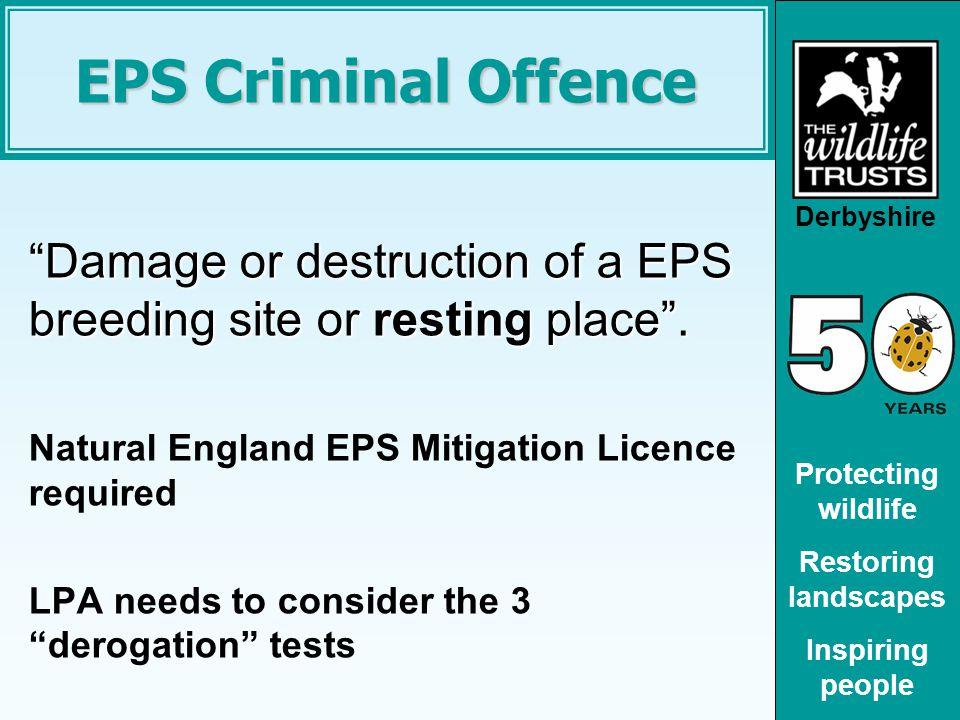 Derbyshire Protecting wildlife Restoring landscapes Inspiring people EPS Criminal Offence Damage or destruction of a EPS breeding site or resting place .