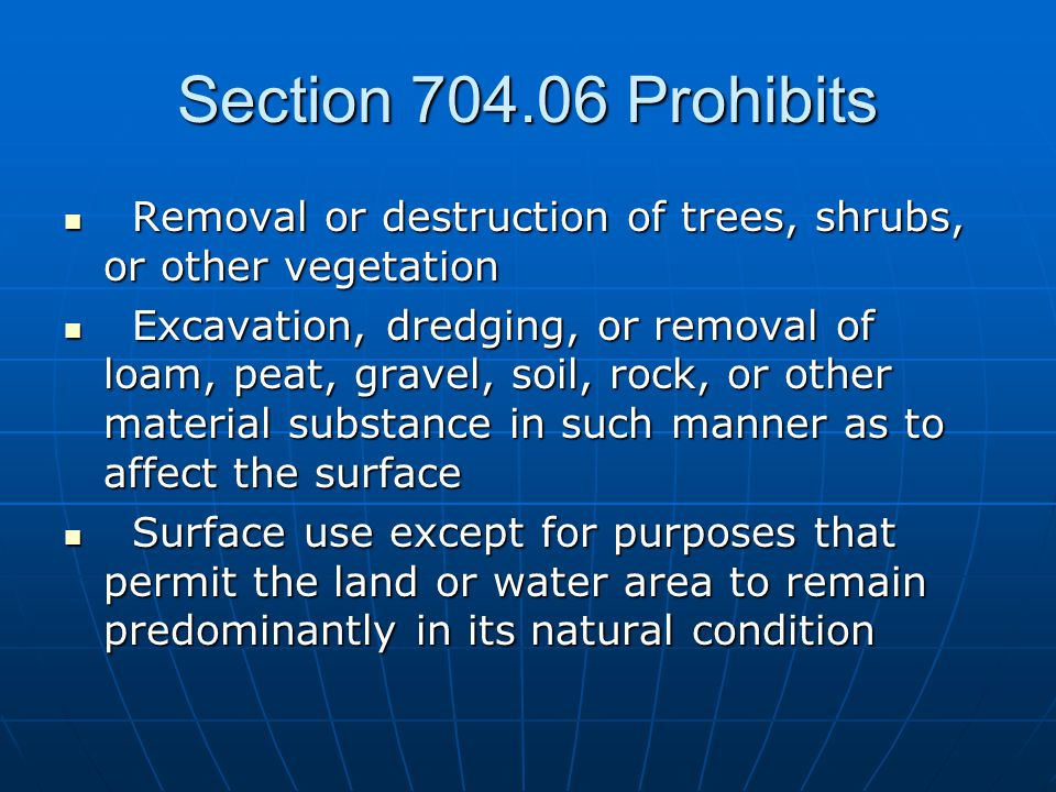 Section 704.06 Prohibits Removal or destruction of trees, shrubs, or other vegetation Removal or destruction of trees, shrubs, or other vegetation Excavation, dredging, or removal of loam, peat, gravel, soil, rock, or other material substance in such manner as to affect the surface Excavation, dredging, or removal of loam, peat, gravel, soil, rock, or other material substance in such manner as to affect the surface Surface use except for purposes that permit the land or water area to remain predominantly in its natural condition Surface use except for purposes that permit the land or water area to remain predominantly in its natural condition
