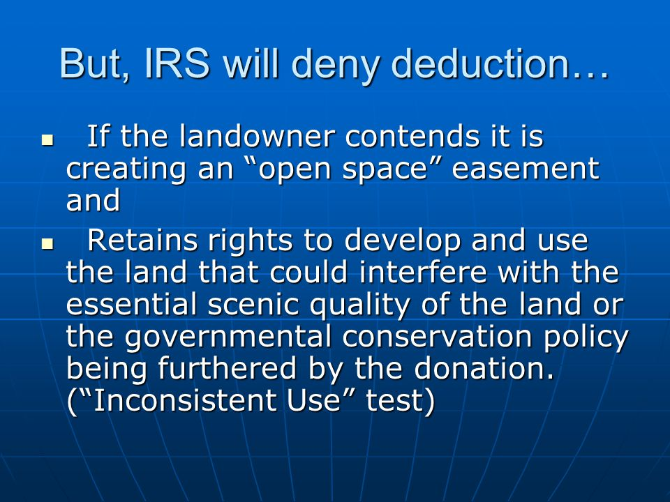 But, IRS will deny deduction… If the landowner contends it is creating an open space easement and If the landowner contends it is creating an open space easement and Retains rights to develop and use the land that could interfere with the essential scenic quality of the land or the governmental conservation policy being furthered by the donation.