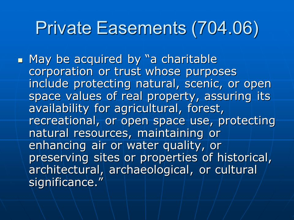 Private Easements (704.06) May be acquired by a charitable corporation or trust whose purposes include protecting natural, scenic, or open space values of real property, assuring its availability for agricultural, forest, recreational, or open space use, protecting natural resources, maintaining or enhancing air or water quality, or preserving sites or properties of historical, architectural, archaeological, or cultural significance. May be acquired by a charitable corporation or trust whose purposes include protecting natural, scenic, or open space values of real property, assuring its availability for agricultural, forest, recreational, or open space use, protecting natural resources, maintaining or enhancing air or water quality, or preserving sites or properties of historical, architectural, archaeological, or cultural significance.