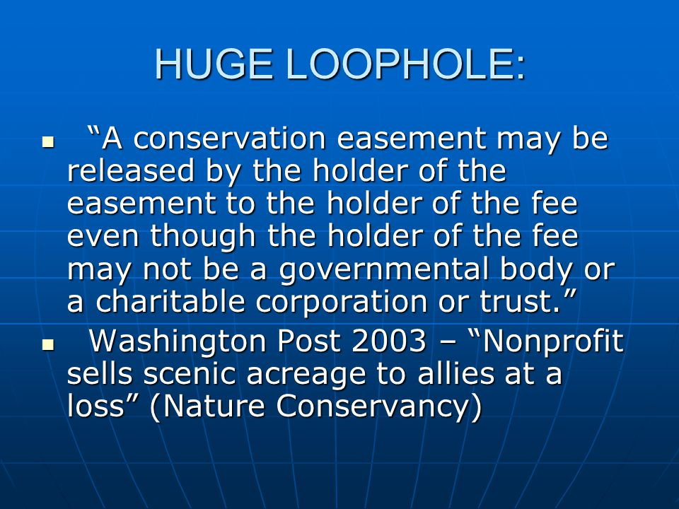 HUGE LOOPHOLE: A conservation easement may be released by the holder of the easement to the holder of the fee even though the holder of the fee may not be a governmental body or a charitable corporation or trust. A conservation easement may be released by the holder of the easement to the holder of the fee even though the holder of the fee may not be a governmental body or a charitable corporation or trust. Washington Post 2003 – Nonprofit sells scenic acreage to allies at a loss (Nature Conservancy) Washington Post 2003 – Nonprofit sells scenic acreage to allies at a loss (Nature Conservancy)