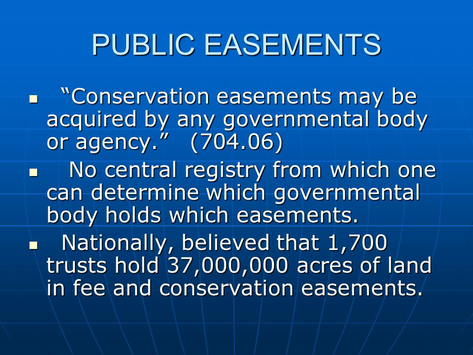 PUBLIC EASEMENTS Conservation easements may be acquired by any governmental body or agency. (704.06) Conservation easements may be acquired by any governmental body or agency. (704.06) No central registry from which one can determine which governmental body holds which easements.