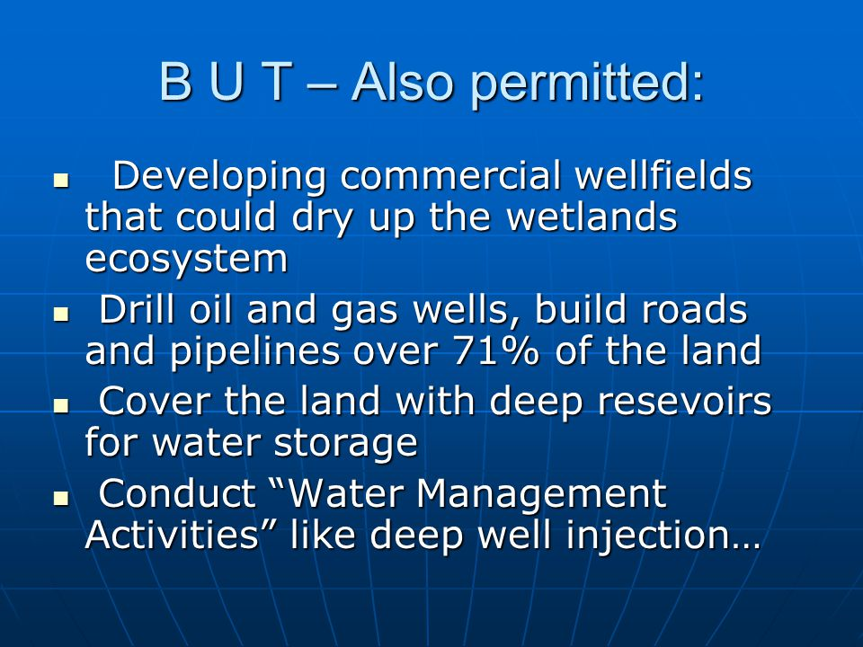B U T – Also permitted: Developing commercial wellfields that could dry up the wetlands ecosystem Developing commercial wellfields that could dry up the wetlands ecosystem Drill oil and gas wells, build roads and pipelines over 71% of the land Drill oil and gas wells, build roads and pipelines over 71% of the land Cover the land with deep resevoirs for water storage Cover the land with deep resevoirs for water storage Conduct Water Management Activities like deep well injection… Conduct Water Management Activities like deep well injection…