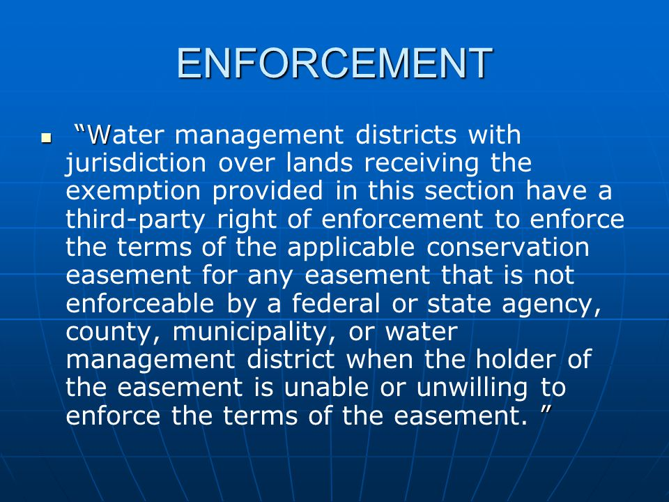 ENFORCEMENT W Water management districts with jurisdiction over lands receiving the exemption provided in this section have a third-party right of enforcement to enforce the terms of the applicable conservation easement for any easement that is not enforceable by a federal or state agency, county, municipality, or water management district when the holder of the easement is unable or unwilling to enforce the terms of the easement.