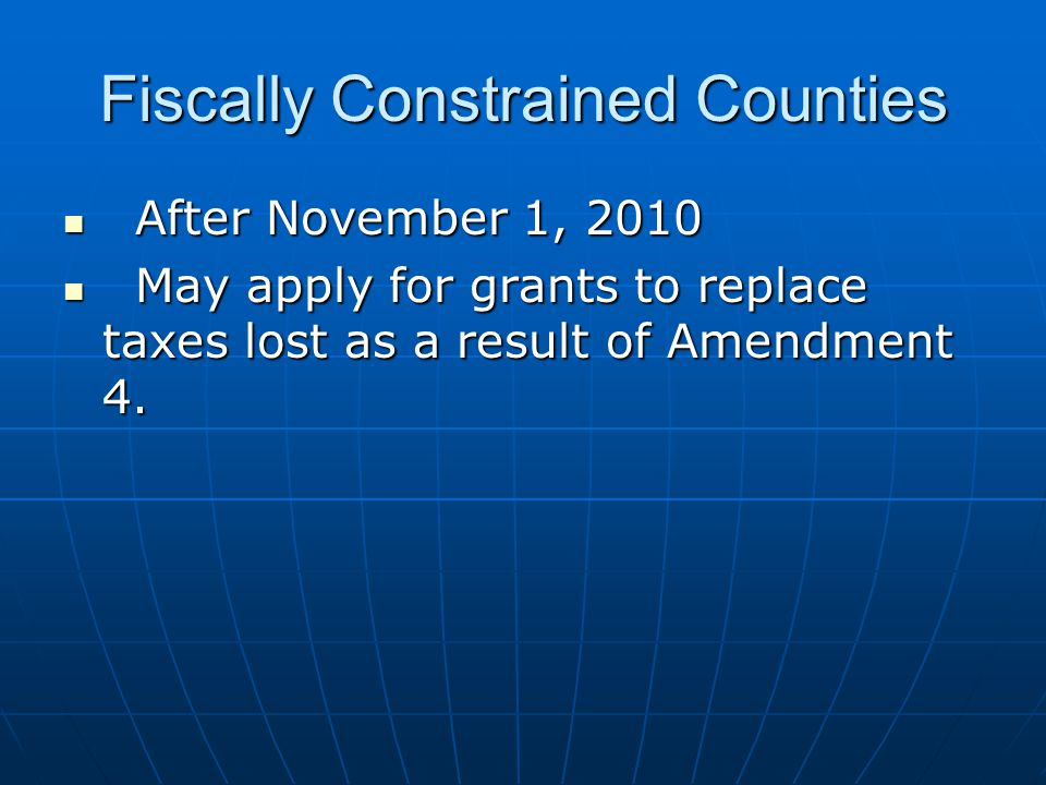 Fiscally Constrained Counties After November 1, 2010 After November 1, 2010 May apply for grants to replace taxes lost as a result of Amendment 4.