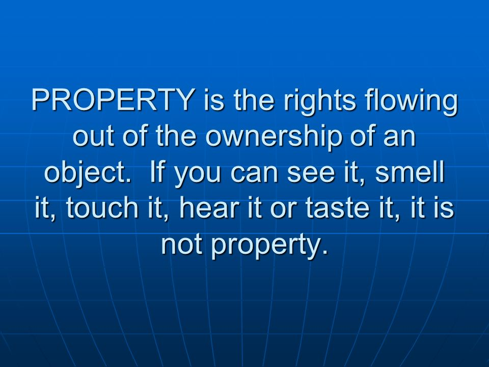 PROPERTY is the rights flowing out of the ownership of an object.