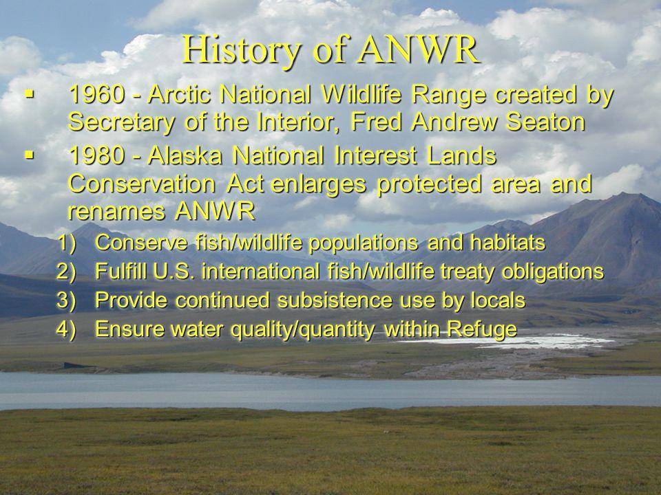History of ANWR  1960 - Arctic National Wildlife Range created by Secretary of the Interior, Fred Andrew Seaton  1980 - Alaska National Interest Lan