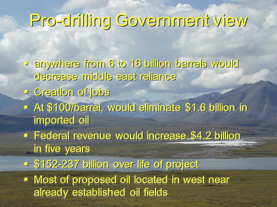 Pro-drilling Government view  anywhere from 6 to 16 billion barrels would decrease middle east reliance  Creation of jobs  At $100/barrel, would el