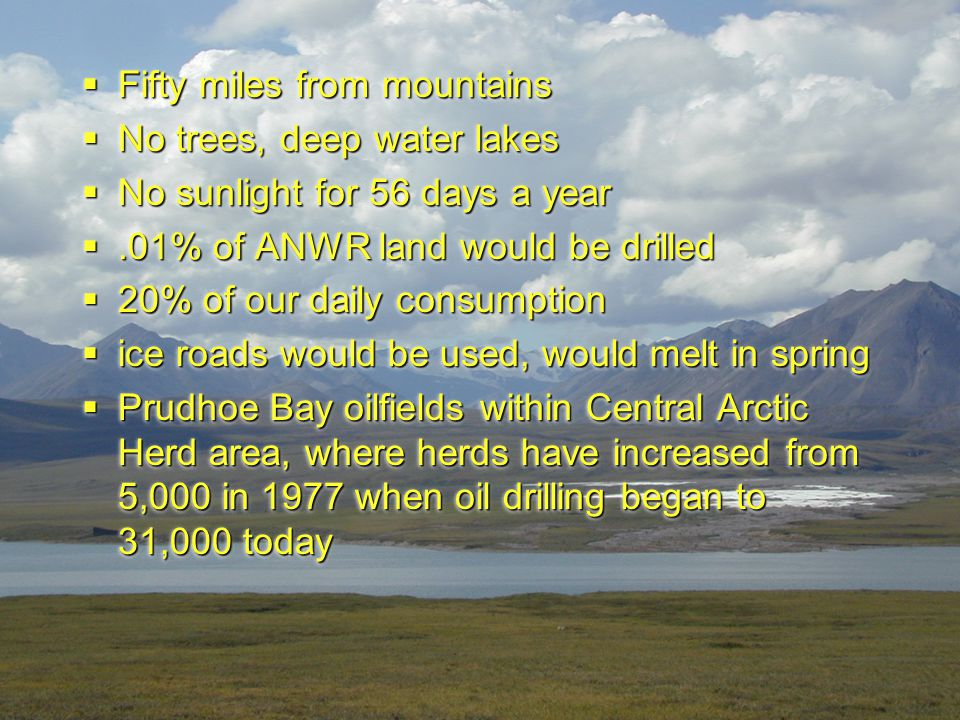  Fifty miles from mountains  No trees, deep water lakes  No sunlight for 56 days a year .01% of ANWR land would be drilled  20% of our daily cons