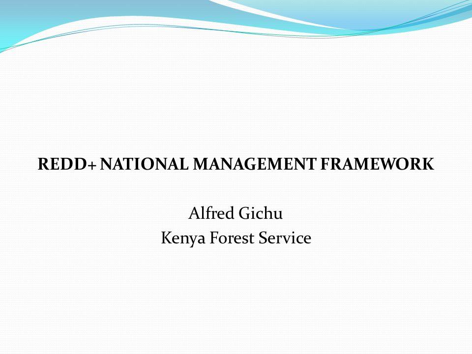REDD+ NATIONAL MANAGEMENT FRAMEWORK Alfred Gichu Kenya Forest Service