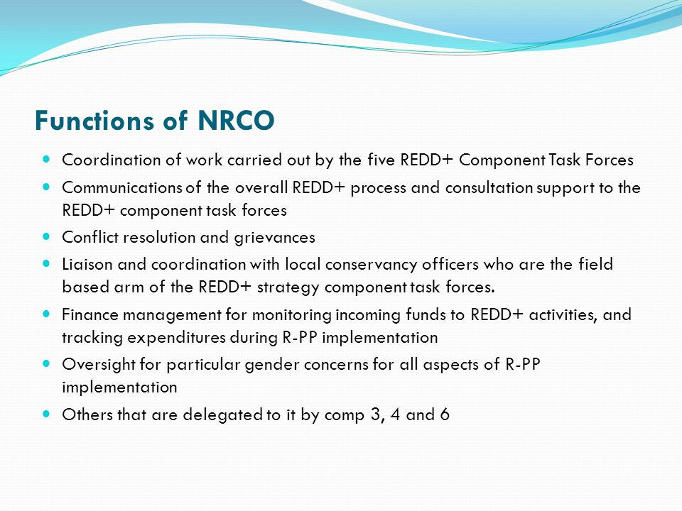 Functions of NRCO Coordination of work carried out by the five REDD+ Component Task Forces Communications of the overall REDD+ process and consultation support to the REDD+ component task forces Conflict resolution and grievances Liaison and coordination with local conservancy officers who are the field based arm of the REDD+ strategy component task forces.