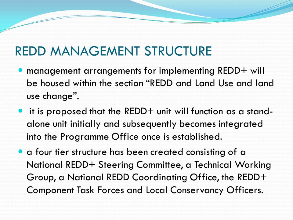 REDD MANAGEMENT STRUCTURE management arrangements for implementing REDD+ will be housed within the section REDD and Land Use and land use change .
