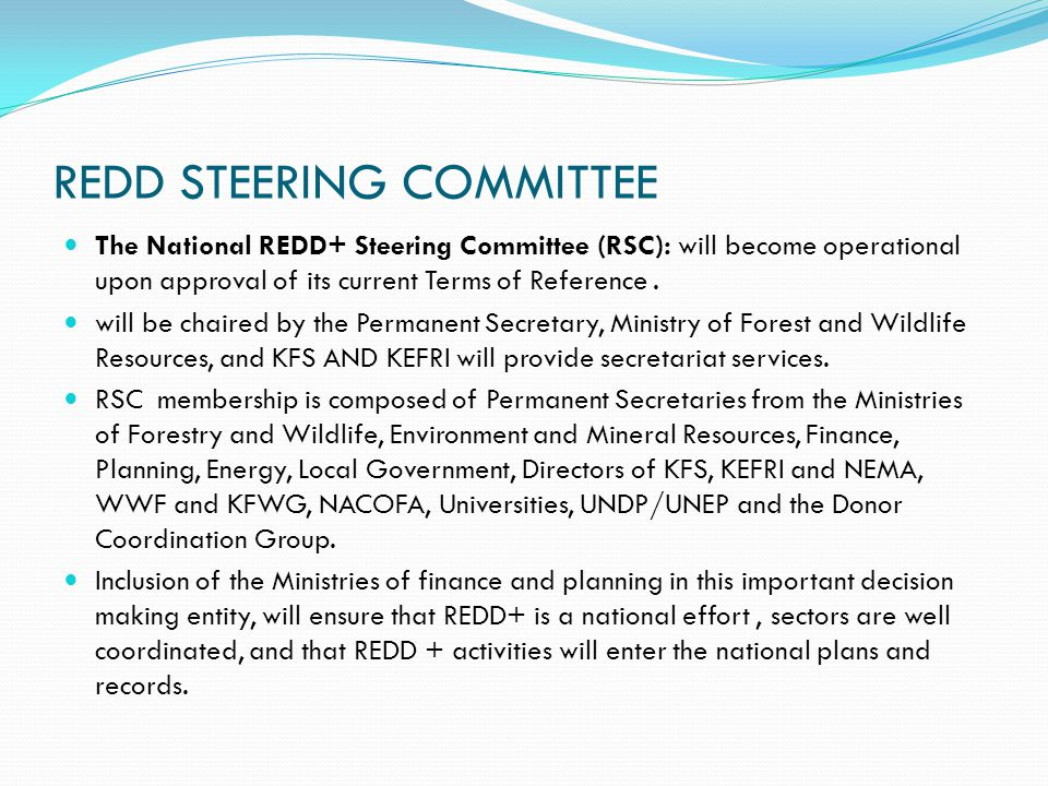 REDD STEERING COMMITTEE The National REDD+ Steering Committee (RSC): will become operational upon approval of its current Terms of Reference.