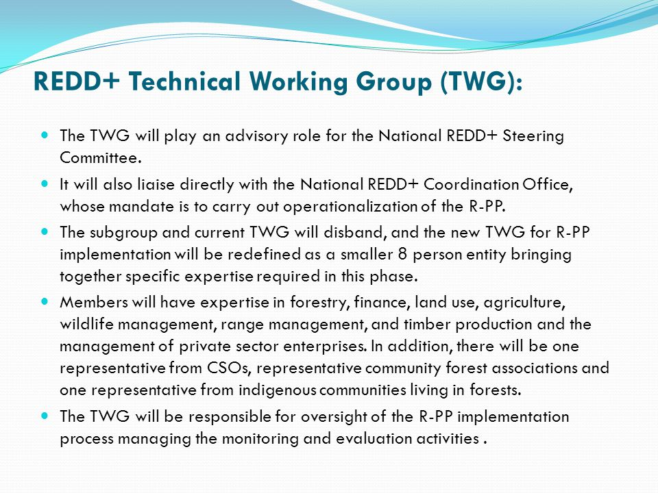 REDD+ Technical Working Group (TWG): The TWG will play an advisory role for the National REDD+ Steering Committee. It will also liaise directly with t