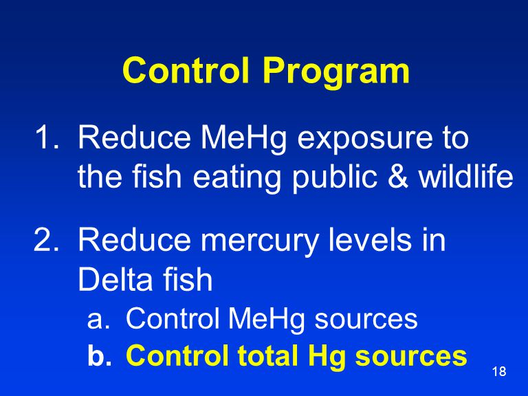 18 Control Program 1.Reduce MeHg exposure to the fish eating public & wildlife 2.Reduce mercury levels in Delta fish a.Control MeHg sources b.Control