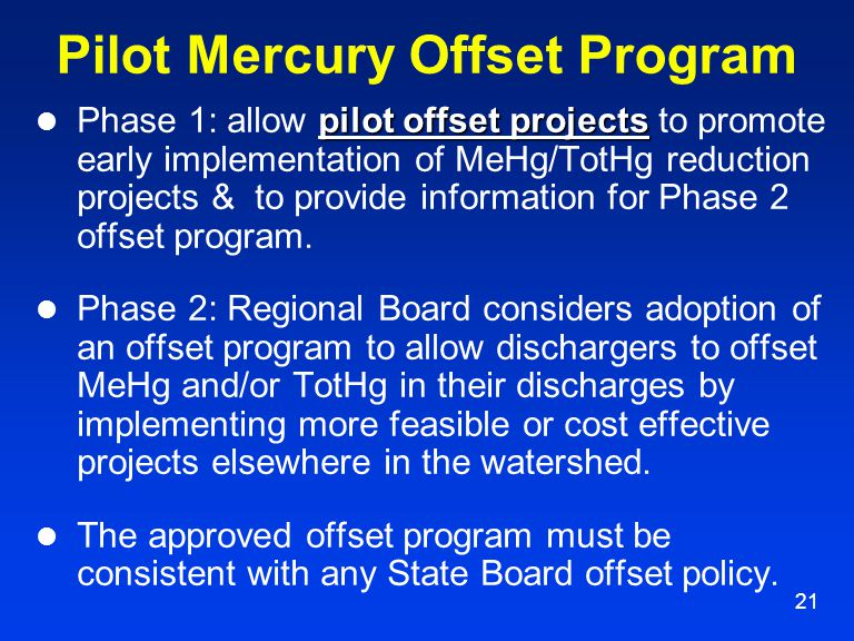21 Pilot Mercury Offset Program pilot offset projects Phase 1: allow pilot offset projects to promote early implementation of MeHg/TotHg reduction projects & to provide information for Phase 2 offset program.