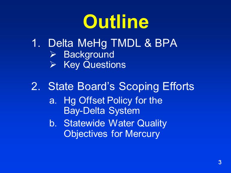 3 Outline 1.Delta MeHg TMDL & BPA  Background  Key Questions 2.State Board's Scoping Efforts a.Hg Offset Policy for the Bay-Delta System b.Statewide