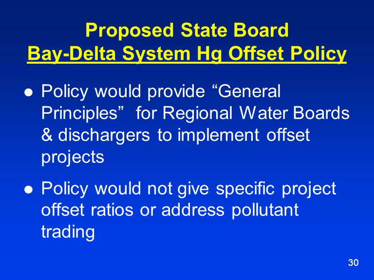 "30 Proposed State Board Bay-Delta System Hg Offset Policy Policy would provide ""General Principles"" for Regional Water Boards & dischargers to impleme"