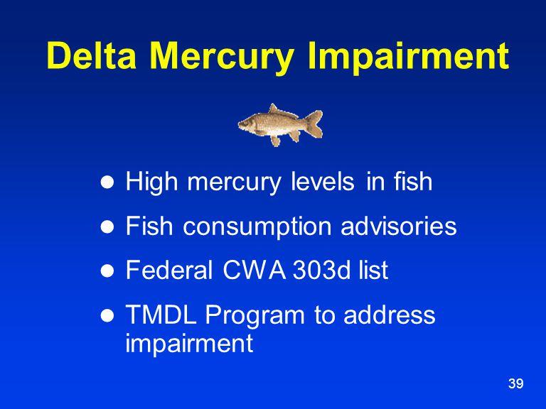 39 Delta Mercury Impairment High mercury levels in fish Fish consumption advisories Federal CWA 303d list TMDL Program to address impairment