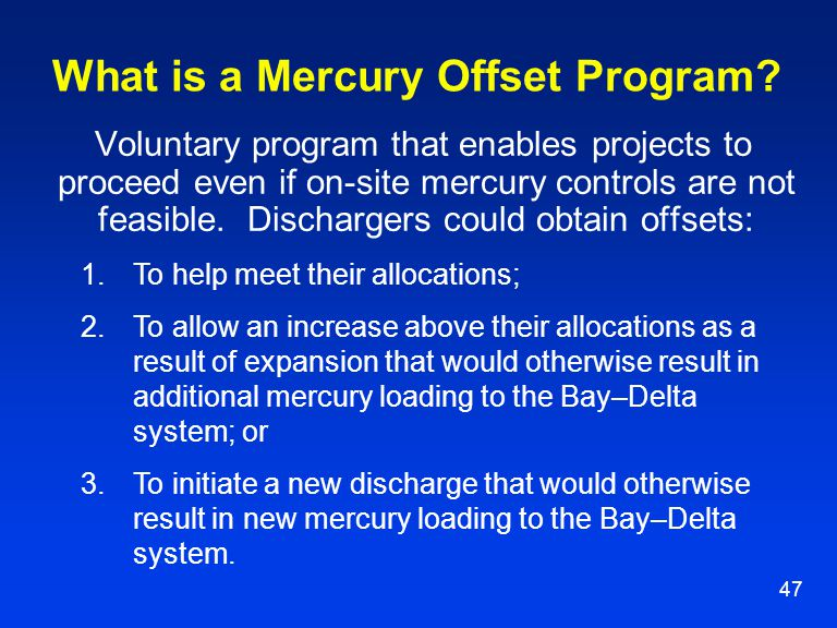 47 What is a Mercury Offset Program? Voluntary program that enables projects to proceed even if on-site mercury controls are not feasible. Dischargers