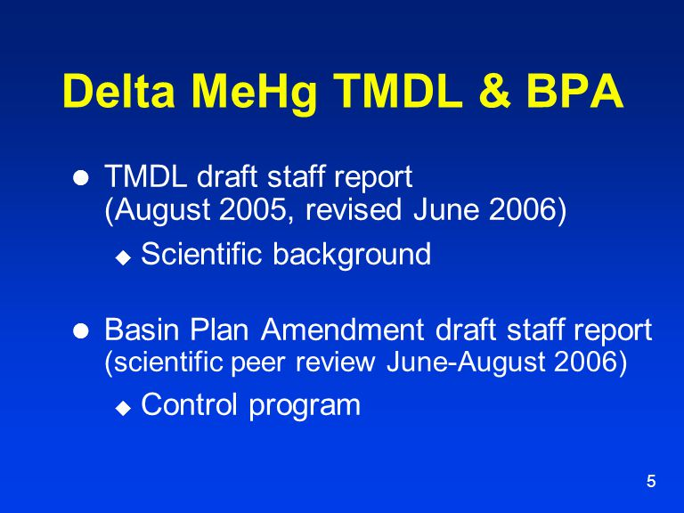 5 Delta MeHg TMDL & BPA TMDL draft staff report (August 2005, revised June 2006)  Scientific background Basin Plan Amendment draft staff report (scientific peer review June-August 2006)  Control program