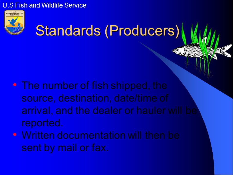 Standards (Producers) The number of fish shipped, the source, destination, date/time of arrival, and the dealer or hauler will be reported.