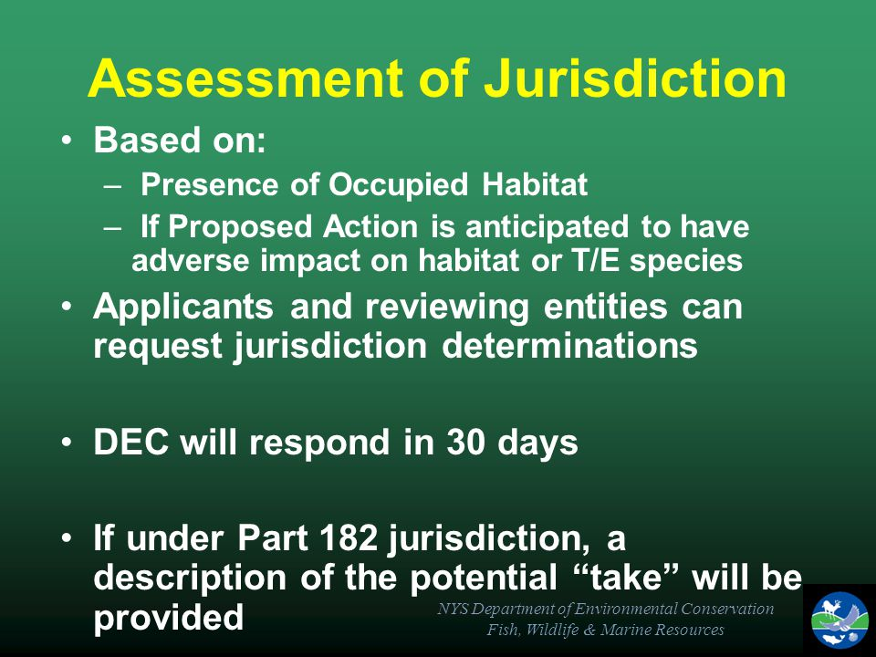 NYS Department of Environmental Conservation Fish, Wildlife & Marine Resources Assessment of Jurisdiction Based on: – Presence of Occupied Habitat – If Proposed Action is anticipated to have adverse impact on habitat or T/E species Applicants and reviewing entities can request jurisdiction determinations DEC will respond in 30 days If under Part 182 jurisdiction, a description of the potential take will be provided