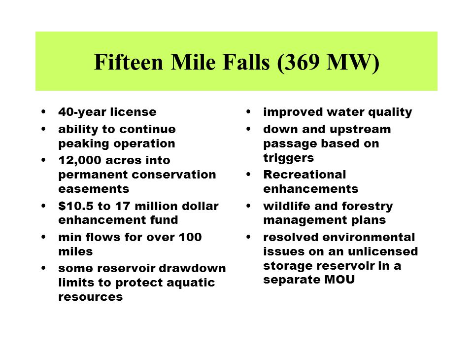 Fifteen Mile Falls (369 MW) 40-year license ability to continue peaking operation 12,000 acres into permanent conservation easements $10.5 to 17 million dollar enhancement fund min flows for over 100 miles some reservoir drawdown limits to protect aquatic resources improved water quality down and upstream passage based on triggers Recreational enhancements wildlife and forestry management plans resolved environmental issues on an unlicensed storage reservoir in a separate MOU